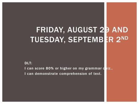 DLT: I can score 80% or higher on my grammar quiz.. I can demonstrate comprehension of text. FRIDAY, AUGUST 29 AND TUESDAY, SEPTEMBER 2 ND.
