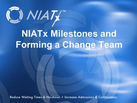 Overview NIATx Milestones and Forming a Change Team.