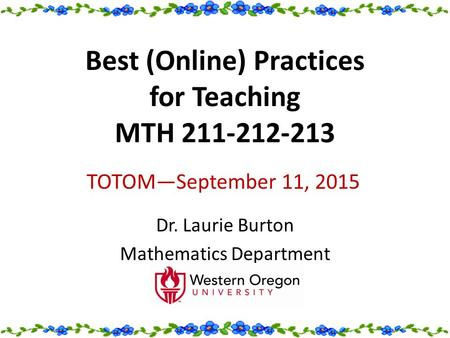 Best (Online) Practices for Teaching MTH 211-212-213 Dr. Laurie Burton Mathematics Department TOTOM—September 11, 2015.