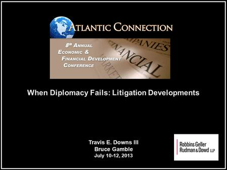 When Diplomacy Fails: Litigation Developments Travis E. Downs III Bruce Gamble July 10-12, 2013.