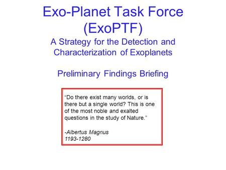 "Exo-Planet Task Force (ExoPTF) A Strategy for the Detection and Characterization of Exoplanets Preliminary Findings Briefing ""Do there exist many worlds,"
