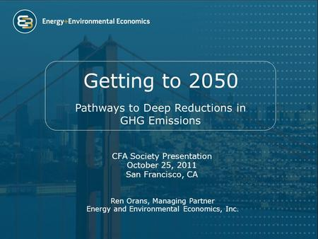 Getting to 2050 CFA Society Presentation October 25, 2011 San Francisco, CA Ren Orans, Managing Partner Energy and Environmental Economics, Inc. Pathways.