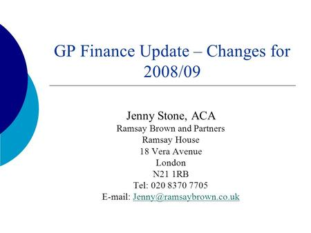 GP Finance Update – Changes for 2008/09 Jenny Stone, ACA Ramsay Brown and Partners Ramsay House 18 Vera Avenue London N21 1RB Tel: 020 8370 7705 E-mail: