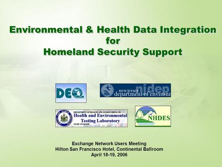 Environmental & Health Data Integration for Homeland Security Support Exchange Network Users Meeting Hilton San Francisco Hotel, Continental Ballroom April.