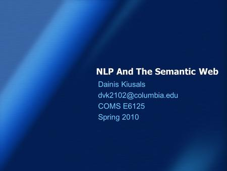 NLP And The Semantic Web Dainis Kiusals COMS E6125 Spring 2010.