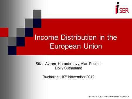 Income Distribution in the European Union Silvia Avram, Horacio Levy, Alari Paulus, Holly Sutherland Bucharest, 10 th November 2012.