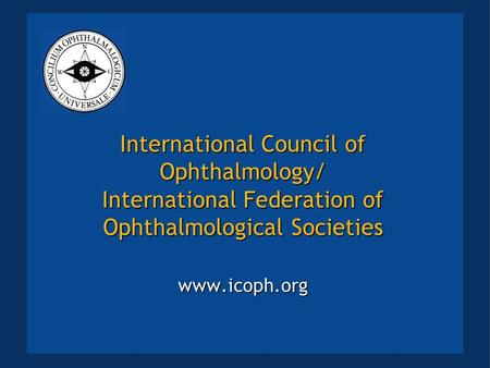 International Council of Ophthalmology/ International Federation of Ophthalmological Societies www.icoph.org.