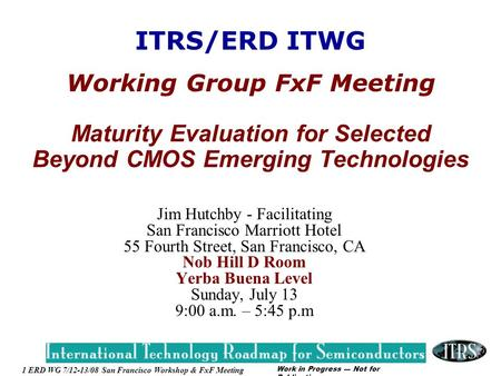 Work in Progress --- Not for Publication 1 ERD WG 7/12-13/08 San Francisco Workshop & FxF Meeting ITRS/ERD ITWG Working Group FxF Meeting Maturity Evaluation.