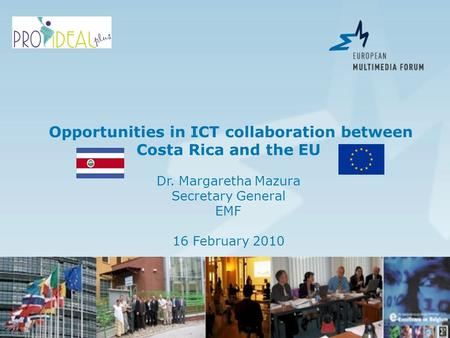 Opportunities in ICT collaboration between Costa Rica and the EU Dr. Margaretha Mazura Secretary General EMF 16 February 2010.