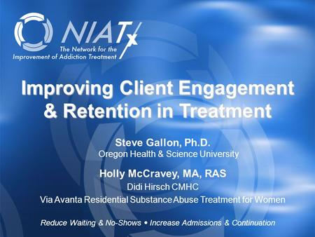 Reduce Waiting & No-Shows  Increase Admissions & Continuation www.NIATx.net Improving Client Engagement & Retention in Treatment Steve Gallon, Ph.D. Oregon.