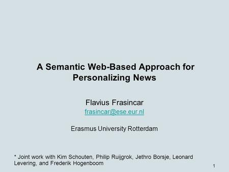 1 A Semantic Web-Based Approach for Personalizing News Flavius Frasincar Erasmus University Rotterdam * Joint work with Kim Schouten,