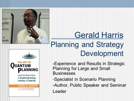Gerald Harris Planning and Strategy Development -Experience and Results in Strategic Planning for Large and Small Businesses -Specialist in Scenario Planning.