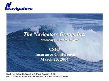 "1 The Navigators Group, Inc. ""Insuring a World in Motion"" CSFB Insurance Conference March 25, 2004 Stanley A. Galanski, President & Chief Executive Officer."