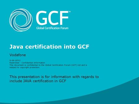 Java certification into GCF Vodafone S-09-107r2 Restricted - Confidential Information This document is confidential to the Global Certification Forum (GCF)