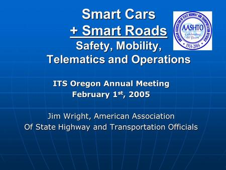 Smart Cars + Smart Roads Safety, Mobility, Telematics and Operations ITS Oregon Annual Meeting February 1 st, 2005 Jim Wright, American Association Of.