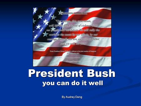 President Bush you can do it well you can do it well By Audrey Deng By Audrey Deng.