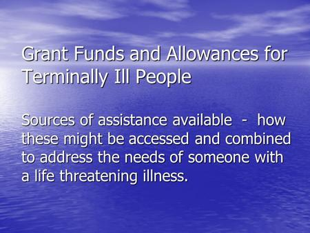 Grant Funds and Allowances for Terminally Ill People Sources of assistance available - how these might be accessed and combined to address the needs of.