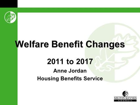 Welfare Benefit Changes 2011 to 2017 Anne Jordan Housing Benefits Service.