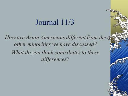 Journal 11/3 How are Asian Americans different from the other minorities we have discussed? What do you think contributes to these differences?