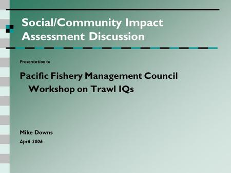 Social/Community Impact Assessment Discussion Presentation to Pacific Fishery Management Council Workshop on Trawl IQs Mike Downs April 2006.