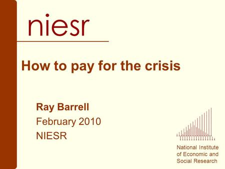 National Institute of Economic and Social Research How to pay for the crisis Ray Barrell February 2010 NIESR.