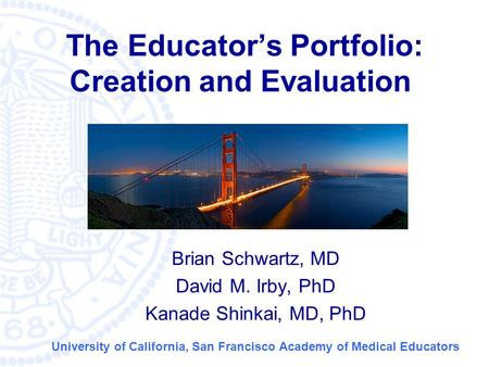 © University of California San Francisco Medical School The Educator's Portfolio: Creation and Evaluation Brian Schwartz, MD David M. Irby, PhD Kanade.