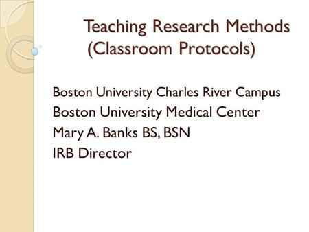 Teaching Research Methods (Classroom Protocols) Boston University Charles River Campus Boston University Medical Center Mary A. Banks BS, BSN IRB Director.