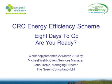 CRC Energy Efficiency Scheme Eight Days To Go Are You Ready? Workshop presented 22 March 2010 by Michael Webb, Client Services Manager John Treble, Managing.