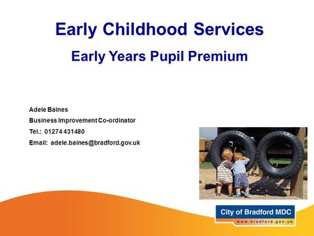 Adele Baines Business Improvement Co-ordinator Tel.: 01274 431480   Early Childhood Services Early Years Pupil Premium.
