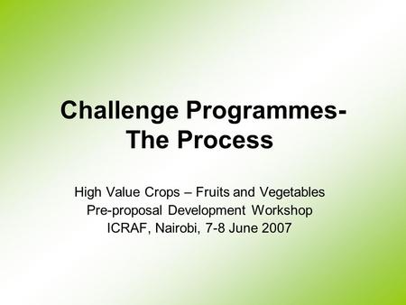 Challenge Programmes- The Process High Value Crops – Fruits and Vegetables Pre-proposal Development Workshop ICRAF, Nairobi, 7-8 June 2007.