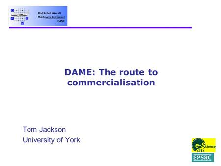 DAME: The route to commercialisation Tom Jackson University of York.