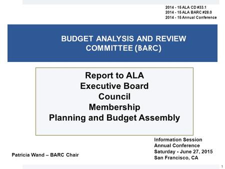 BUDGET ANALYSIS AND REVIEW COMMITTEE (BARC) Report to ALA Executive Board Council Membership Planning and Budget Assembly 1 2014 - 15 ALA CD #33.1 2014.