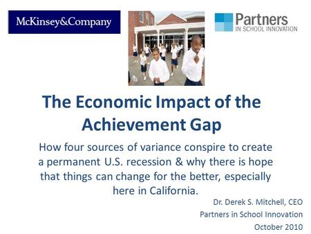 The Economic Impact of the Achievement Gap How four sources of variance conspire to create a permanent U.S. recession & why there is hope that things can.