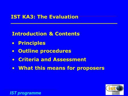 IST programme 1 IST KA3: The Evaluation Introduction & Contents Principles Outline procedures Criteria and Assessment What this means for proposers.