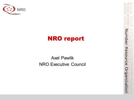 NRO report Axel Pawlik NRO Executive Council. What is the NRO? Number Resource Organisation –Vehicle for RIR cooperation and representation Formed for.