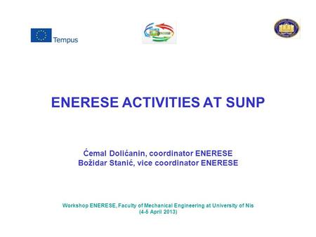 ENERESE ACTIVITIES AT SUNP Ćemal Dolićanin, coordinator ENERESE Božidar Stanić, vice coordinator ENERESE Workshop ENERESE, Faculty of Mechanical Engineering.