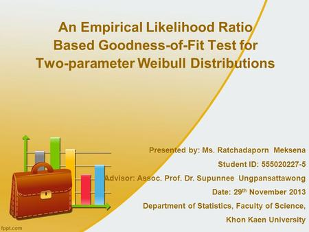 An Empirical Likelihood Ratio Based Goodness-of-Fit Test for Two-parameter Weibull Distributions Presented by: Ms. Ratchadaporn Meksena Student ID: 555020227-5.