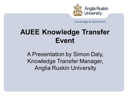 AUEE Knowledge Transfer Event A Presentation by Simon Daly, Knowledge Transfer Manager, Anglia Ruskin University.