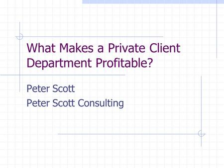 What Makes a Private Client Department Profitable? Peter Scott Peter Scott Consulting.