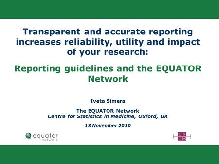 Transparent and accurate reporting increases reliability, utility and impact of your research: Reporting guidelines and the EQUATOR Network Iveta Simera.