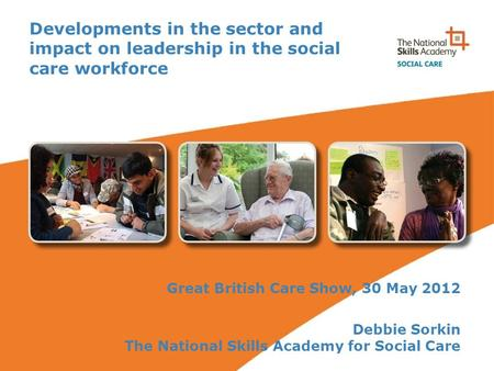 Developments in the sector and impact on leadership in the social care workforce Great British Care Show, 30 May 2012 Debbie Sorkin The National Skills.