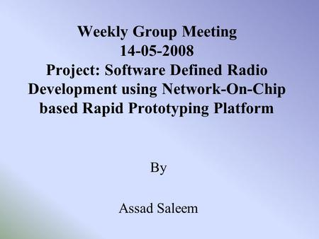 Weekly Group Meeting 14-05-2008 Project: Software Defined Radio Development using Network-On-Chip based Rapid Prototyping Platform By Assad Saleem.