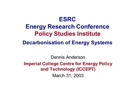 ESRC Energy Research Conference Policy Studies Institute Decarbonisation of Energy Systems Dennis Anderson Imperial College Centre for Energy Policy and.