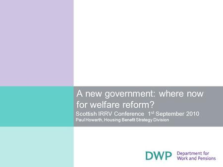 A new government: where now for welfare reform? Scottish IRRV Conference 1 st September 2010 Paul Howarth, Housing Benefit Strategy Division.