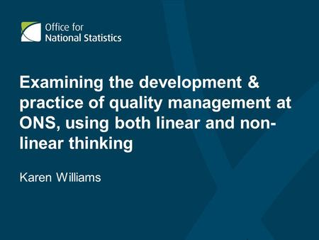Examining the development & practice of quality management at ONS, using both linear and non- linear thinking Karen Williams.