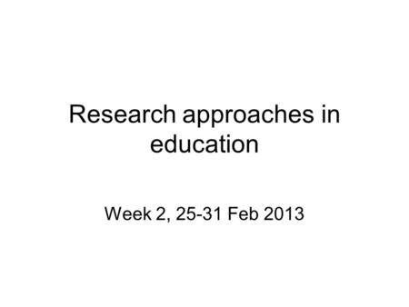 Research approaches in education Week 2, 25-31 Feb 2013.