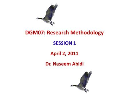 DGM07: Research Methodology SESSION 1 April 2, 2011 Dr. Naseem Abidi.