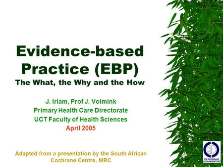 Evidence-based Practice (EBP) The What, the Why and the How J. Irlam, Prof J. Volmink Primary Health Care Directorate UCT Faculty of Health Sciences April.