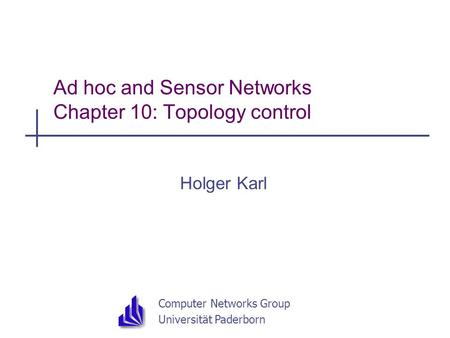 Computer Networks Group Universität Paderborn Ad hoc and Sensor Networks Chapter 10: Topology control Holger Karl.