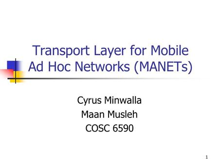 1 Transport Layer for Mobile Ad Hoc Networks (MANETs) Cyrus Minwalla Maan Musleh COSC 6590.